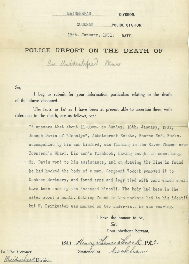 Police report on the death on an unidentified man, Maidenhead Division, Cookham Police Station. Report states that at 11:30am on Sunday 18 January 1931, Joseph Davis of Bourne End, Buckinghamshire, was fishing with his son, Linford, in the River Thames near Townsend's Wharf, when his son's fishhook caught onto the body of a man. Seargeant Tocock removed it to Cookham Mortuary, and found arms and legs tied with cord which could have been done by the deceased himself. The body had been in the water about a month.