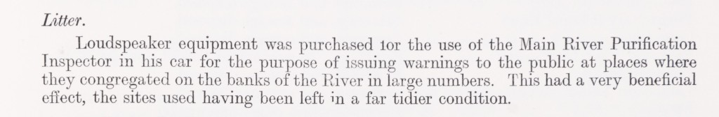 Extract from the Thames Conservancy Board Minutes which reads: Litter. Loudspeaker equipment was purchased for the use of the Main River Purification Inspector in his car for the purpose of issuing warnings to the public at places where they congregated on the banks of the Rover in large numbers. Thus had a very beneficial effect, the sites used having been left in a far tidier condition.