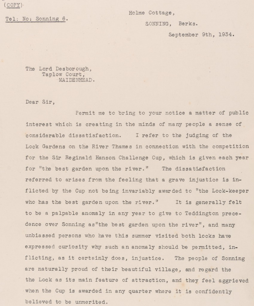 Letter dated September 9th 1934 from Holme Cottage, Sonning, to Lord Desborough, Taplow Court, Maidenhead. Letter concerns dissatisfaction at the judging of the Lock Gardens for the Sir Reginald Henson Challenge Cup which was awarded for the best garden upon the River Thames. It is described as an 'injustice' that this was awarded to Teddington over Sonning.