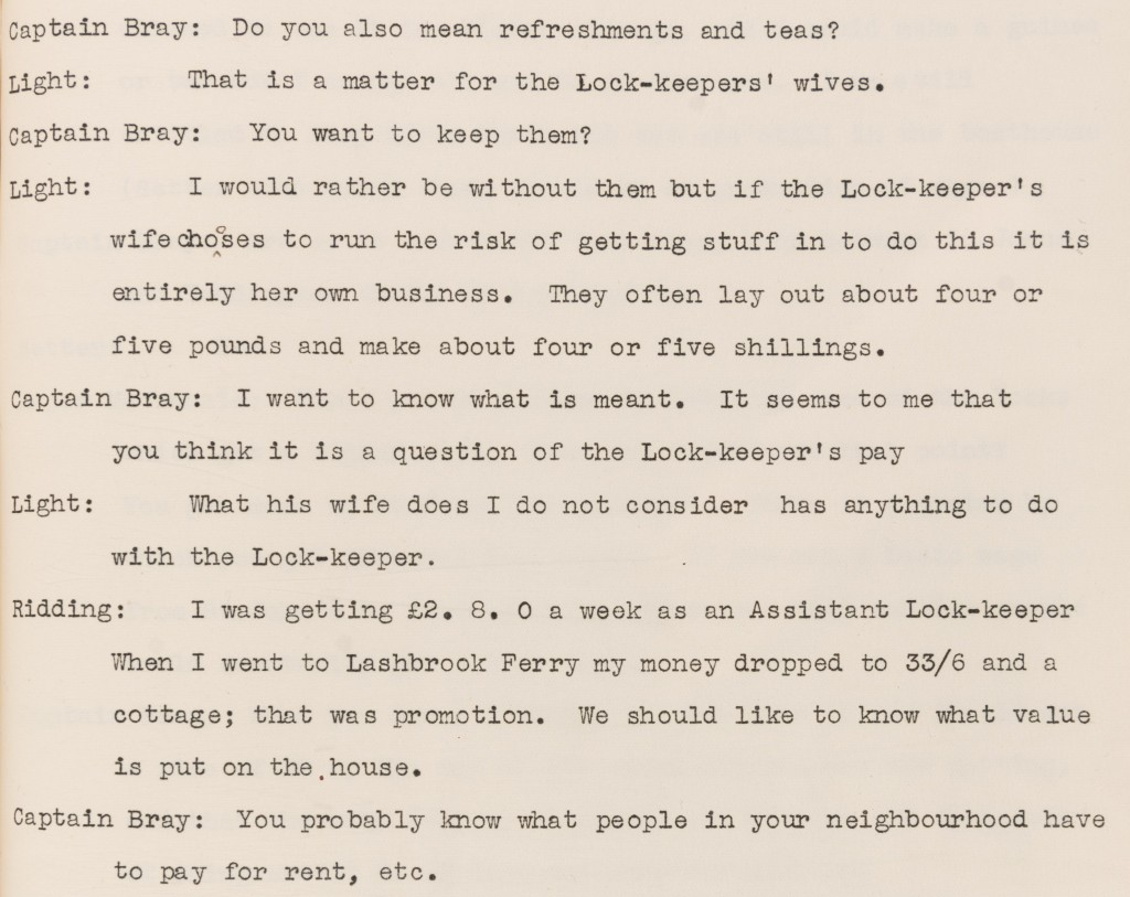 Typed transcript of a conversation between Captain Bray, Light and Ridding regarding Lockkeepers' wives serving teas and refreshments. Light states that they lay about four or five pounds and make about four or five shillings. As an Assistant Lock-keeper, Ridding was making £2.8.0 a week. This dropped to 33/6 and a cottage when he went to Lashbrook Ferry. This was a promotion. He requested to know the value that is put on the house.